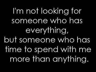 I'm not looking for someone who has everything, but  someone who has time to spend with me more than anything.