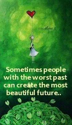 Sometimes people with the worst past can create the most beautiful future...