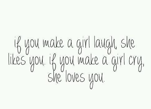 If you make a girl laugh, she likes you. If you make a girl cry, she loves you...