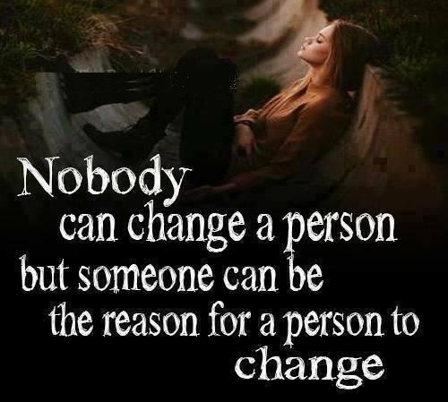 Nobody can change a person but someone can be the reason for a person to change...