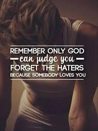 Remember only god can judge you forget the haters because somebody loves you.