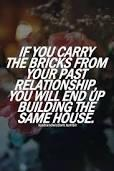 If you carry the bricks from your part relationship, you will end up building the same House.