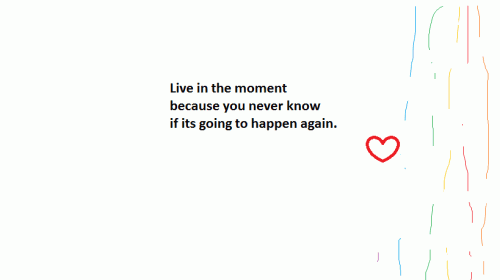 Live in the moment because you never know if it's going to happen again.