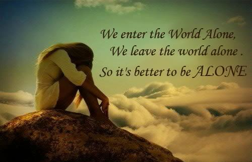 We enter the world alone. We leave the world alone. So it's better to be alone.