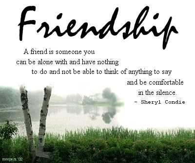 A friend is someone you can be alone with and have nothing to do and not be able to think of anything to say and be comfortable in silence.