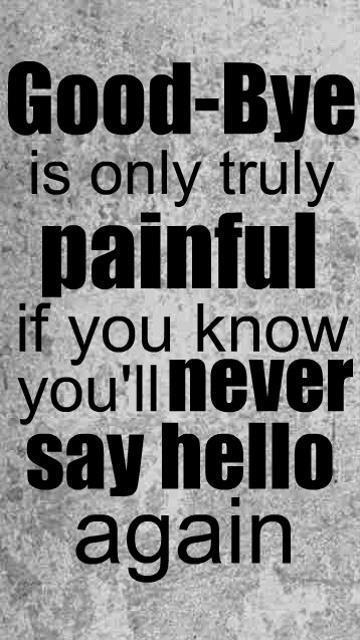 Good - Bye is only truly painful if you know you'll never say hello again.