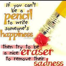 If you can't be a pencil to write someone's happiness, then try to be a nice eraser to remove their sadness..