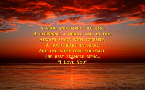A good And happy life has... A beginning,  A middle And an end. Always start with yourself, A good heart to share And ending with your destiny. The best example being... I love you.