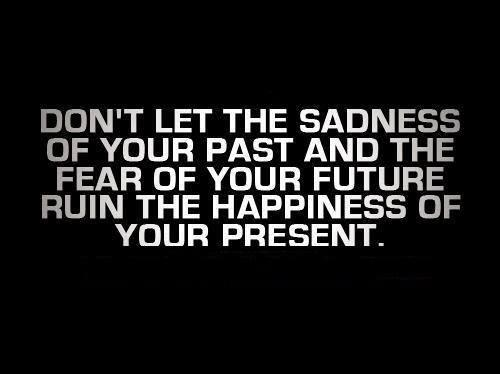 Sad Quotes About Past Love : Dont let the sadness of your past ruin the happiness of your present.