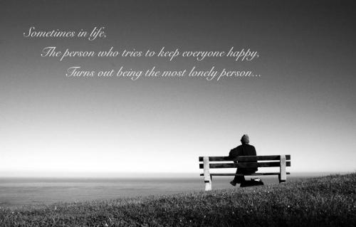 Sometimes in life the person who tries to make everyone happy turns out to be the lonely one.