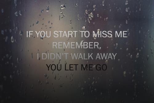 If you start to miss me remember, I didn't walk away, you let me go.