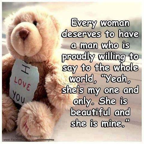 Every woman deserves to have a man who is proudly willing to say the whole world YEAH, she is my one and only. She is beautiful and she is MINE.