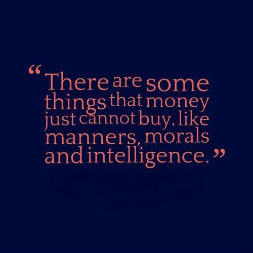 There are some things that money just cannot buy, like manners, morals and intelligence.