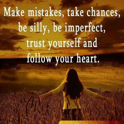 Make mistakes, take chances, be silly, be imperfect, trust yourself and follow your heart.