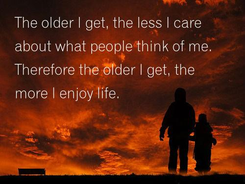 The older I get, the less I  care about what people think of me. Therefore the older  I get, the  more  I enjoy life..