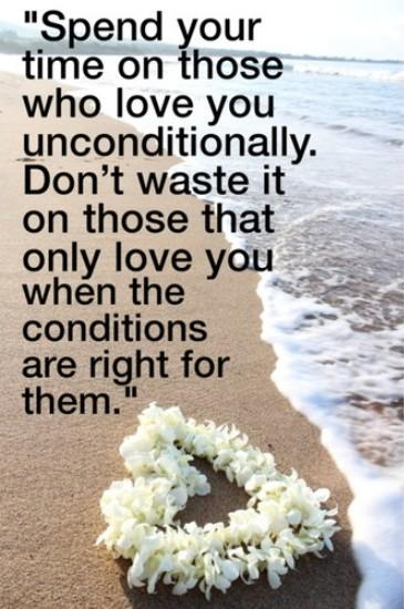 Spend your time on those who love you unconditionally. Don't waste it on those that only love you when the conditions are right for them.