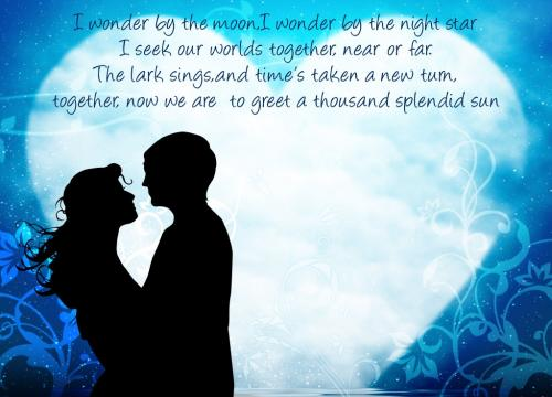 I wonder by the moon, I wonder by the night star I seek our worlds together, near or far. The lark sings, and time's taken a new tarn, together, now we are to greet a thousand splendid sun...