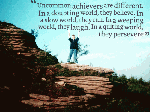 Uncommon achievers are different. In a doubting world, they believe. In a slow world, they run. In a weeping world, they laugh. In a quitting world, they persevere.