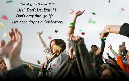 Live! Don't just Exist!!! Don't drag through Life...Live each day as a Celebration.