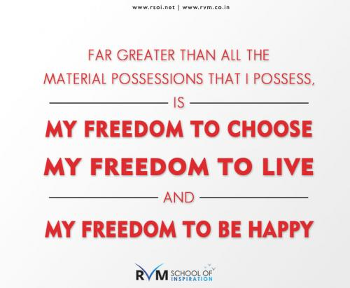 Far greater than all the material possessions that I possess, is my Freedom to Choose, my Freedom to Live, and my Freedom to be Happy.-RVM