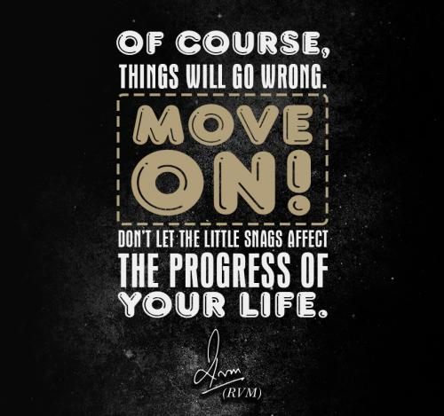 Of course, things will go wrong. Move on! Don't let the little snags affect the progress of your life.