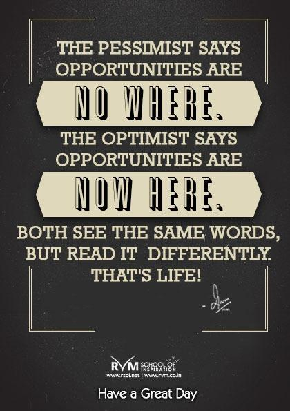 The pessimist says opportunities are NO WHERE. The optimist says opportunities are NOW HERE. Both see the same words, but read it  differently. That's Life! -RVM