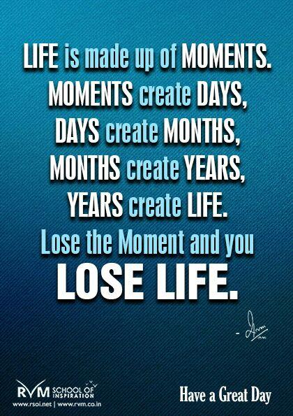 Life is made up of Moments. Moments create Days, days create Months, months create Years, years create LIFE. Lose the Moment and you lose Life.