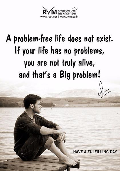 A problem-free life does not exist. If your life has no problems, you are not truly alive, and thats a Big problem!-RVM