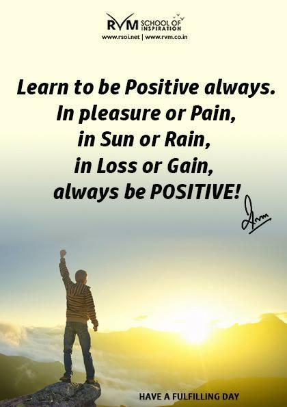 Learn to be Positive always. In pleasure or Pain, in Sun or Rain, in Loss or Gain, always be POSITIVE!