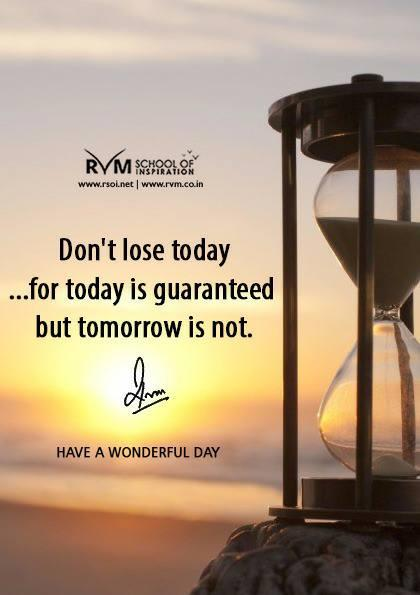 Don't lose today ¦for today is guaranteed but tomorrow is not.
