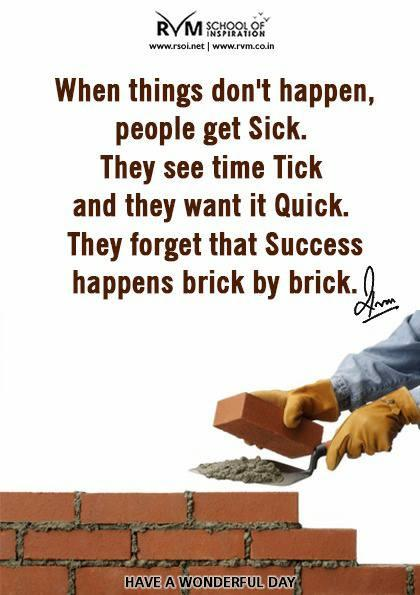 When things don't happen, people get Sick. They see time Tick and they want it Quick. They forget that Success happens brick by brick.