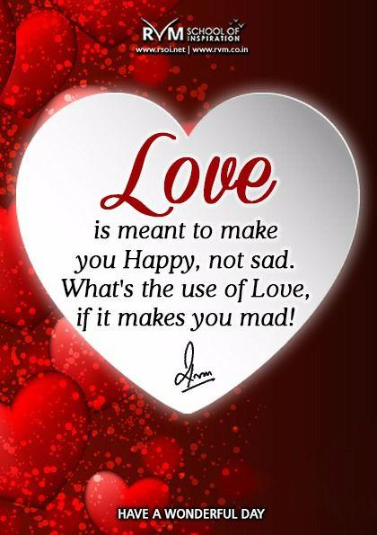 LOVE is meant to make you Happy, not sad. What's the use of Love, if it makes you mad!