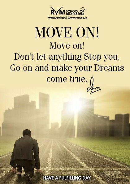 Move on! Move on!  Don't let anything Stop you. Go on and make your Dreams come true.