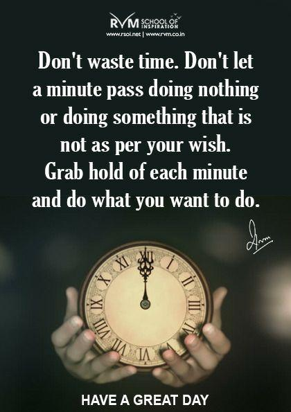 Don't waste time. Don't let a minute pass doing nothing or doing something that is not as per your wish. Grab hold of each minute and do what you want to do.