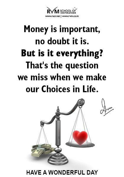 Money is important, no doubt it is. But is it everything? That's the question we miss when we make our Choices in Life.