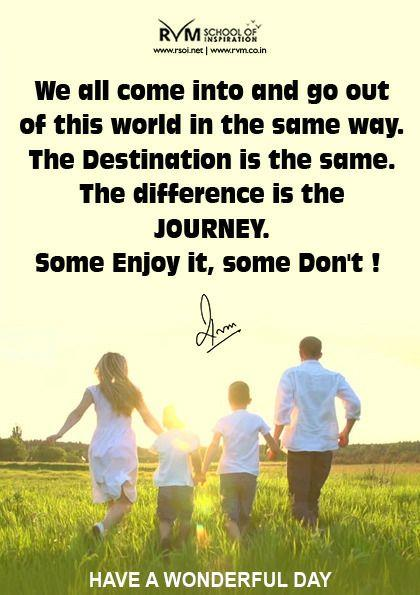 We all come into and go out of this world in the same way. The Destination is the same. The difference is the Journey. Some Enjoy it, some Don't!