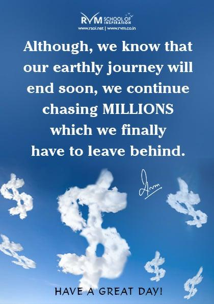 Although, we know that our earthly journey will end soon, we continue chasing millions which we finally have to leave behind.
