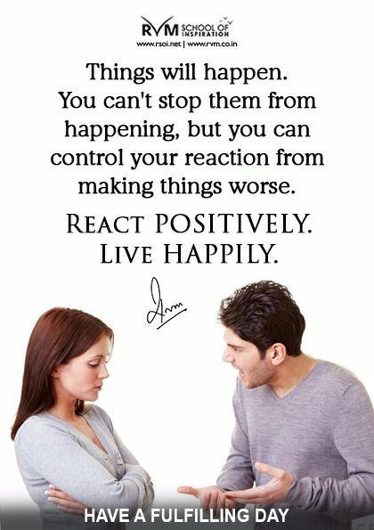 Things will happen. You can't stop them from happening, but you can control your reaction from making things worse. React Positively. Live Happily.