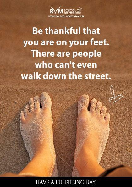 Be thankful that you are on your feet. There are people who can't even walk down the street.