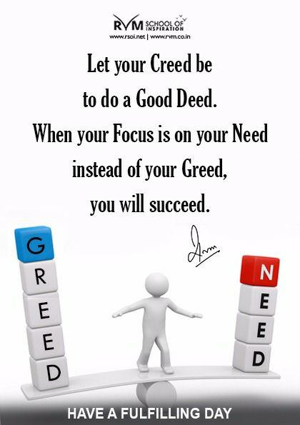 Let your Creed be to do a Good Deed. When your Focus is on your Need instead of your Greed, you will succeed.