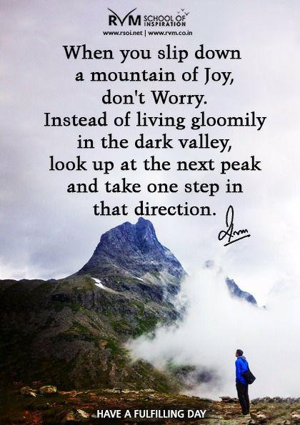 When you slip down a mountain of Joy, don't Worry. Instead of living gloomily in the dark valley, look up at the next peak and take one step in that direction.