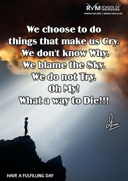 We choose to do things that make us Cry. We don't know Why? We blame the Sky. We do not Try. Oh My! What a way to Die!!!