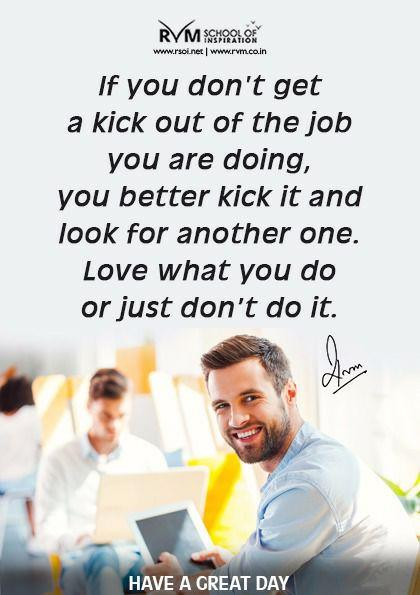 If you don't get a kick out of the job you are doing, you better kick it and look for another one. Love what you do or just dont do it.