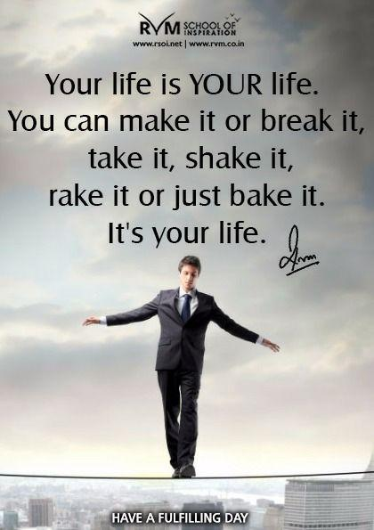 Your life is YOUR life. You can make it or break it, take it, shake it, rake it or just bake it. It's your life.