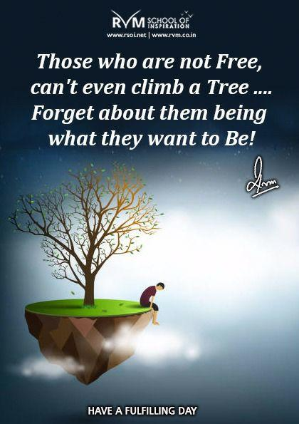 Those who are not Free, can't even climb a Tree .... Forget about them being what they want to Be!