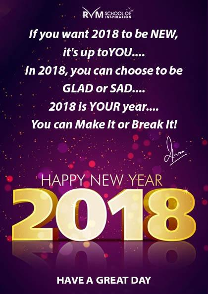 If you want 2018 to be NEW, it's up to YOU.... In 2018, you can choose to be GLAD or SAD.... 2018 is YOUR year...  You can Make It or Break It!