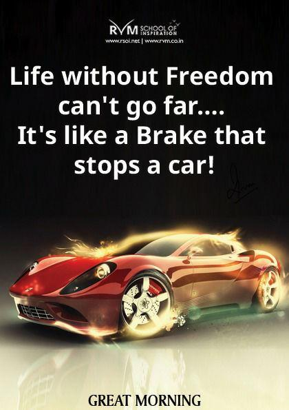 Life without Freedom can't go far¦it's like a Brake that stops a car!