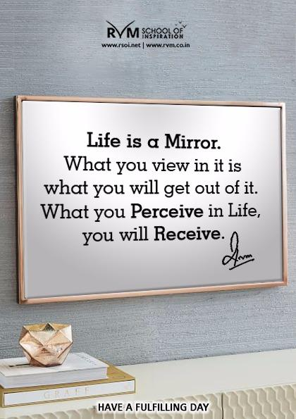 Life is a Mirror. What you view in it is what you will get out of it. What you Perceive in Life, you will Receive.