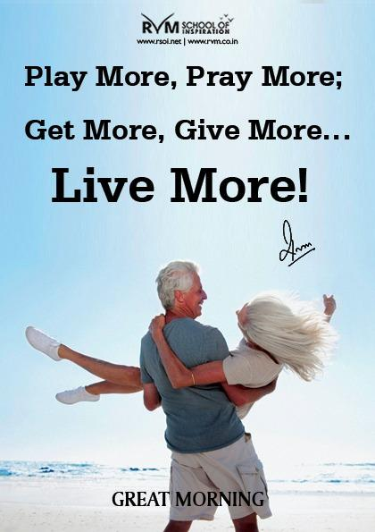 Play More, Pray More; Get More, Give More¦Live More!