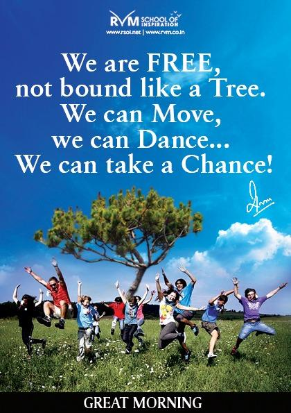 We are FREE, not bound like a Tree. We can Move, we can Dance... We can take a Chance!